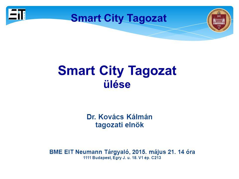 11 Smart City Tagozat ülése BME EIT Neumann Tárgyaló, 2015. május 21. 14 óra 1111 Budapest, Egry J. u. 18. V1 ép. C213 Dr. Kovács Kálmán tagozati elnö