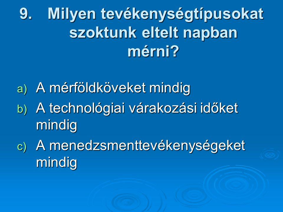9. Milyen tevékenységtípusokat szoktunk eltelt napban mérni? a) A mérföldköveket mindig b) A technológiai várakozási időket mindig c) A menedzsmenttev