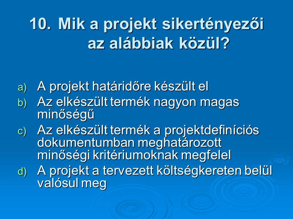 10. Mik a projekt sikertényezői az alábbiak közül? a) A projekt határidőre készült el b) Az elkészült termék nagyon magas minőségű c) Az elkészült ter