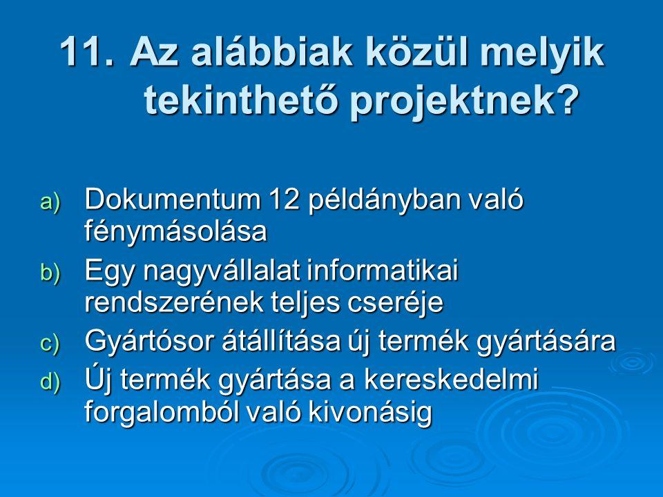 11. Az alábbiak közül melyik tekinthető projektnek? a) Dokumentum 12 példányban való fénymásolása b) Egy nagyvállalat informatikai rendszerének teljes