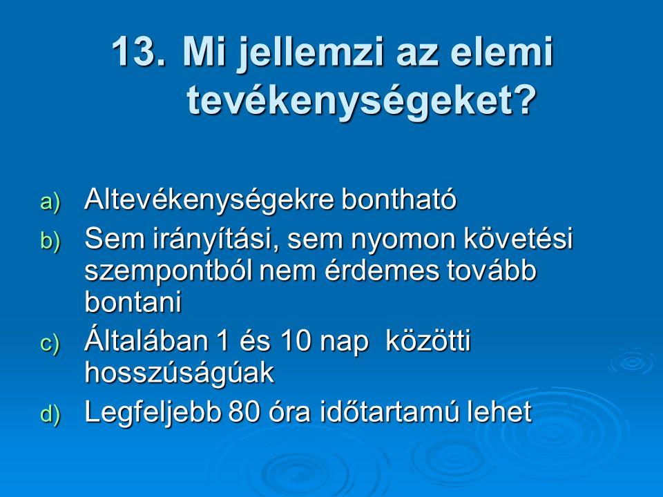 13. Mi jellemzi az elemi tevékenységeket? a) Altevékenységekre bontható b) Sem irányítási, sem nyomon követési szempontból nem érdemes tovább bontani