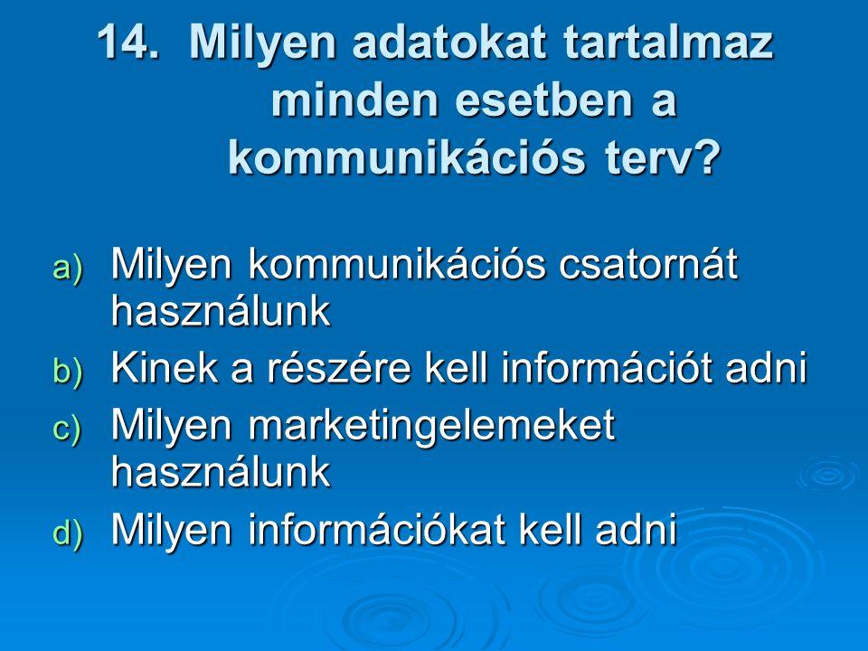 14. Milyen adatokat tartalmaz minden esetben a kommunikációs terv? a) Milyen kommunikációs csatornát használunk b) Kinek a részére kell információt ad