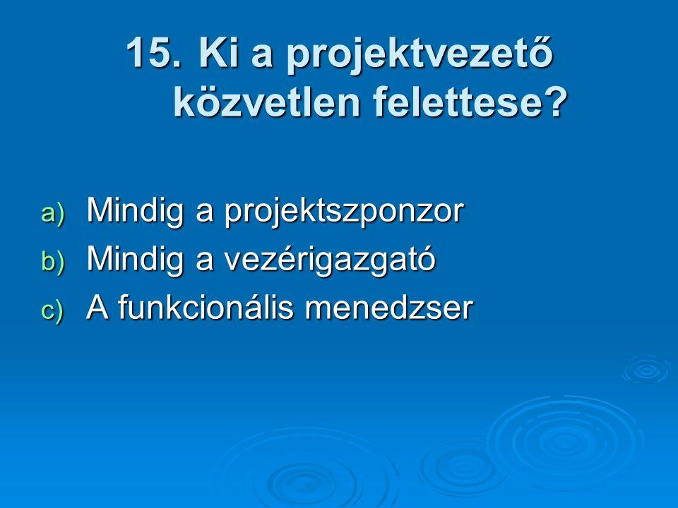 15. Ki a projektvezető közvetlen felettese? a) Mindig a projektszponzor b) Mindig a vezérigazgató c) A funkcionális menedzser