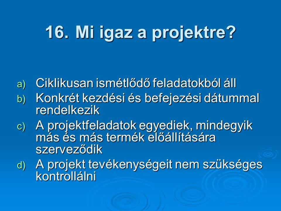 16. Mi igaz a projektre? a) Ciklikusan ismétlődő feladatokból áll b) Konkrét kezdési és befejezési dátummal rendelkezik c) A projektfeladatok egyediek