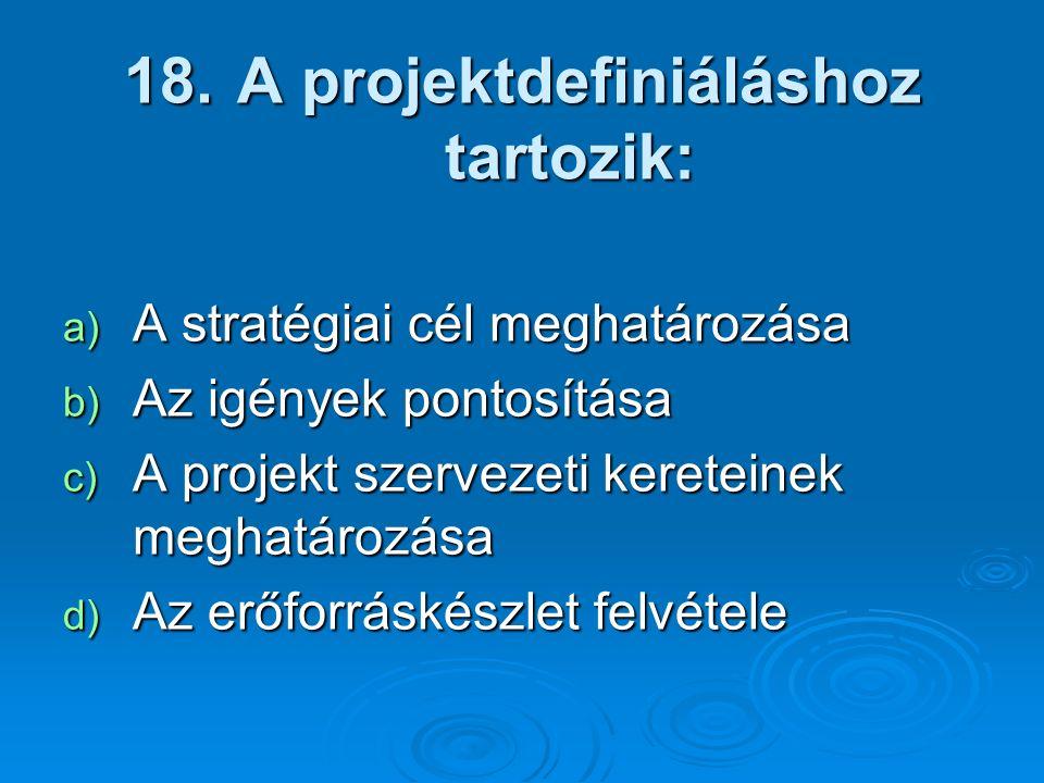 18. A projektdefiniáláshoz tartozik: a) A stratégiai cél meghatározása b) Az igények pontosítása c) A projekt szervezeti kereteinek meghatározása d) A