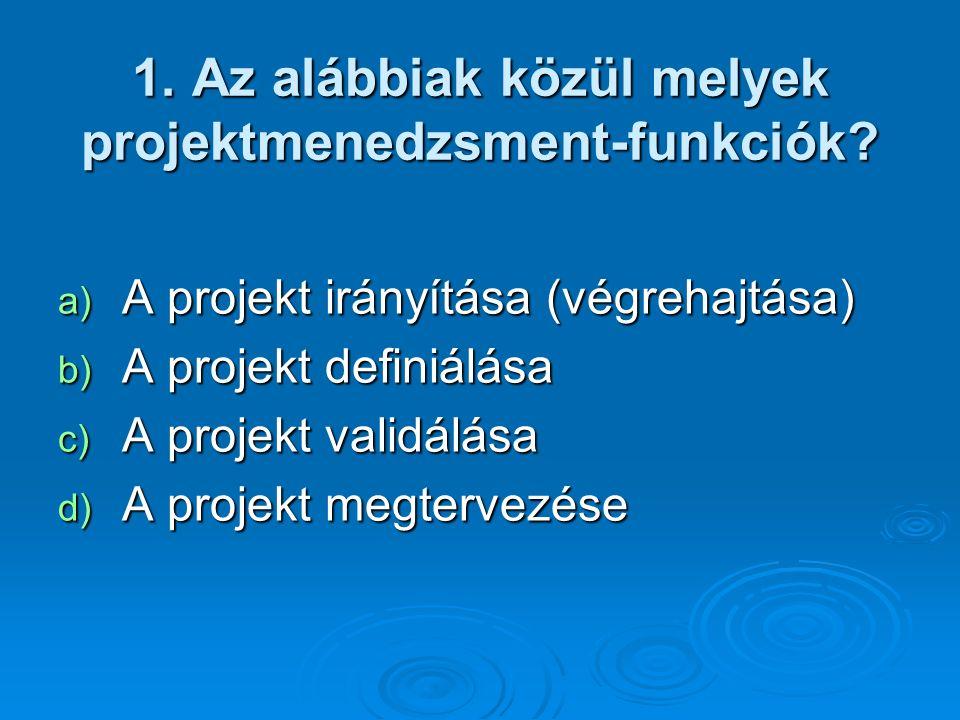1. Az alábbiak közül melyek projektmenedzsment-funkciók? a) A projekt irányítása (végrehajtása) b) A projekt definiálása c) A projekt validálása d) A