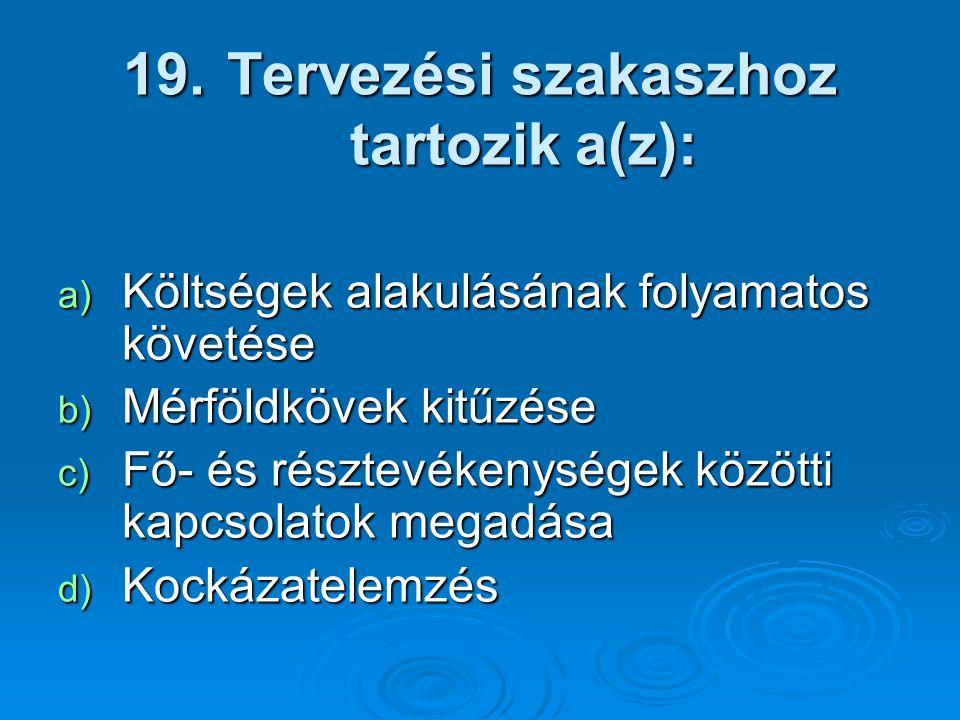 19. Tervezési szakaszhoz tartozik a(z): a) Költségek alakulásának folyamatos követése b) Mérföldkövek kitűzése c) Fő- és résztevékenységek közötti kap