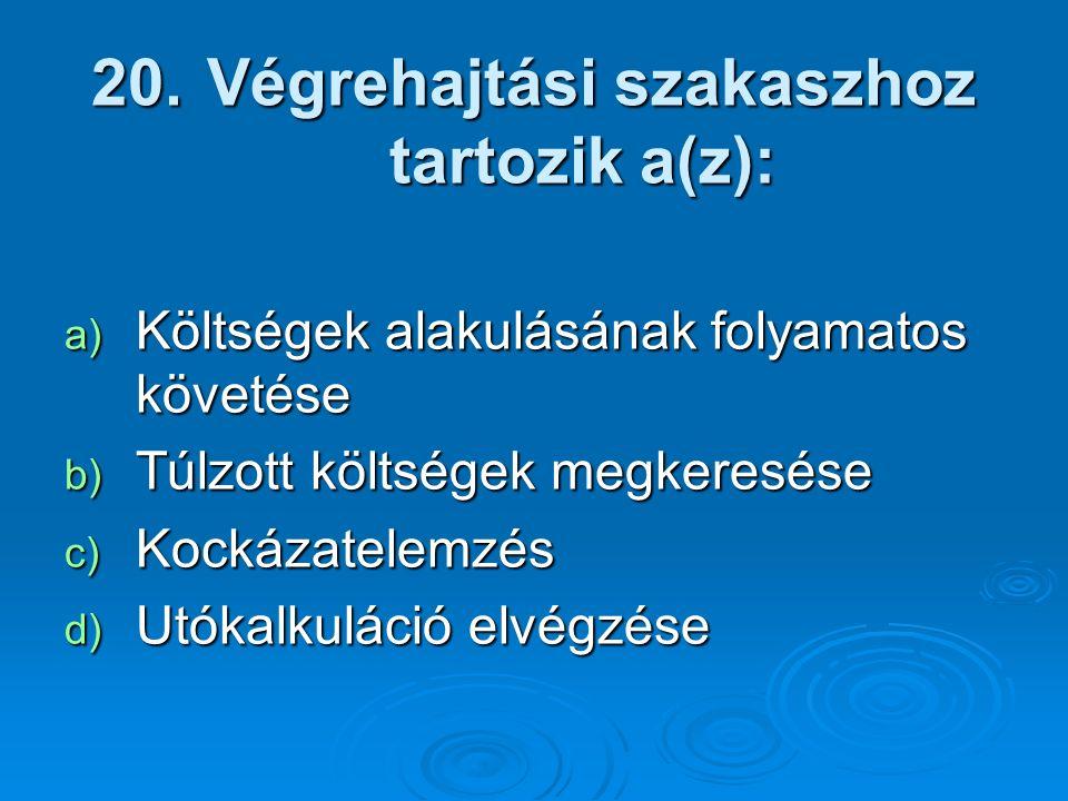 20. Végrehajtási szakaszhoz tartozik a(z): a) Költségek alakulásának folyamatos követése b) Túlzott költségek megkeresése c) Kockázatelemzés d) Utókal
