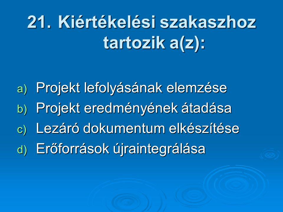 21. Kiértékelési szakaszhoz tartozik a(z): a) Projekt lefolyásának elemzése b) Projekt eredményének átadása c) Lezáró dokumentum elkészítése d) Erőfor