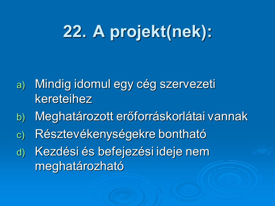 22. A projekt(nek): a) Mindig idomul egy cég szervezeti kereteihez b) Meghatározott erőforráskorlátai vannak c) Résztevékenységekre bontható d) Kezdés