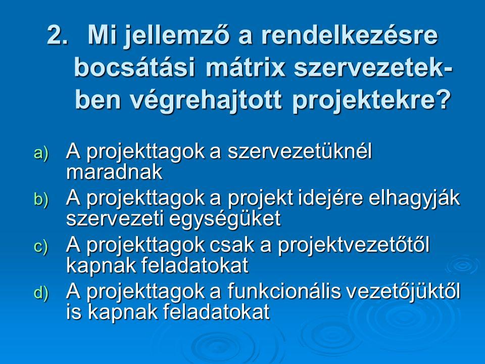 2.Mi jellemző a rendelkezésre bocsátási mátrix szervezetek- ben végrehajtott projektekre? a) A projekttagok a szervezetüknél maradnak b) A projekttago