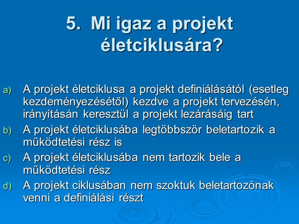 5.Mi igaz a projekt életciklusára? a) A projekt életciklusa a projekt definiálásától (esetleg kezdeményezésétől) kezdve a projekt tervezésén, irányítá