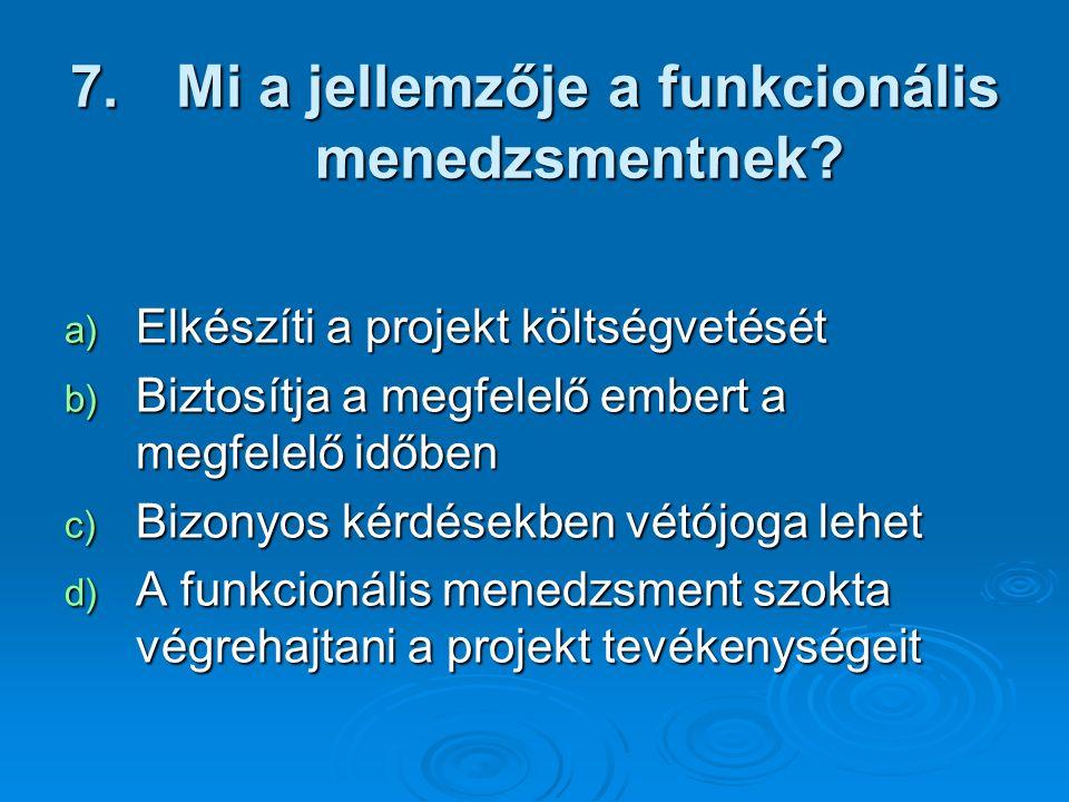 7. Mi a jellemzője a funkcionális menedzsmentnek? a) Elkészíti a projekt költségvetését b) Biztosítja a megfelelő embert a megfelelő időben c) Bizonyo