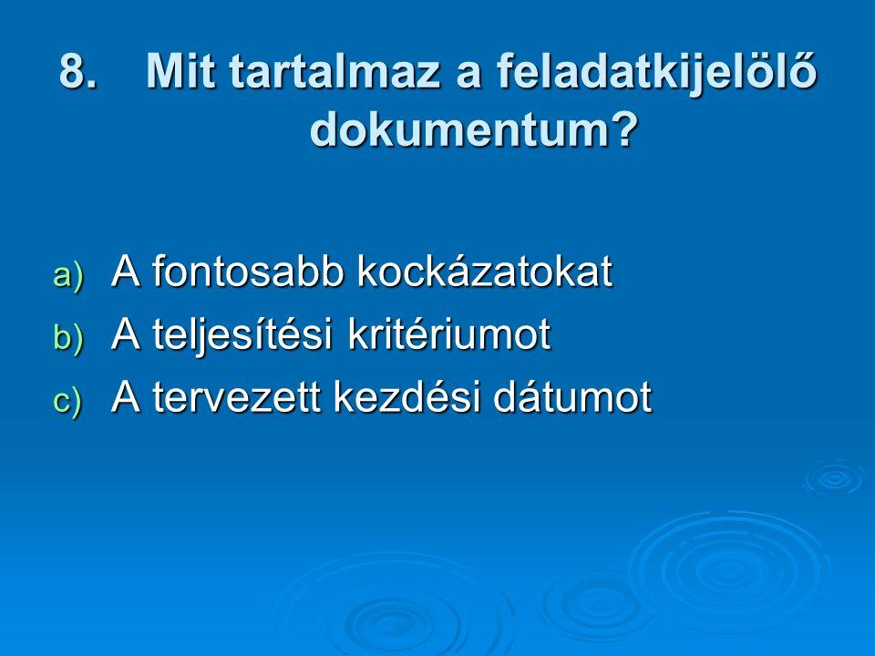8. Mit tartalmaz a feladatkijelölő dokumentum? a) A fontosabb kockázatokat b) A teljesítési kritériumot c) A tervezett kezdési dátumot