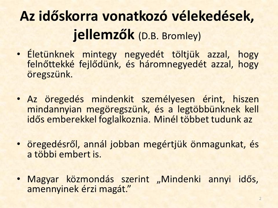 Idősek jellemzése a köztudatban Pozitív jellemzők, tulajdonságok: Derű, bölcsesség, nyugalom, alkalmazkodás, kiegyensúlyozottság, segítőkészség Negatív vélemények: Betegség, sértődöttség, szellemi hanyatlás, beszűkült életmód, zsörtölődés, Generációs ellentétek Fritz Rieman (német pszichoanalitikus): Az öregedés művészete Bölcsebbé válunk Edzettebbek leszünk Erőnk teljébe jutunk Érzelmeink elmélyülnek Önmagunkra találhatunk Önzetlenebbé válhatunk Élvezhetjük a nagyszülőség örömeit A világ kitárul előttünk Késztetéseink, törekvéseink tisztultabbak, Lelki életünk gazdagodhat 3