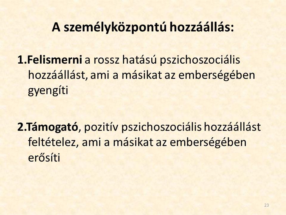 A személyközpontú hozzáállás: 1.Felismerni a rossz hatású pszichoszociális hozzáállást, ami a másikat az emberségében gyengíti 2.Támogató, pozitív psz