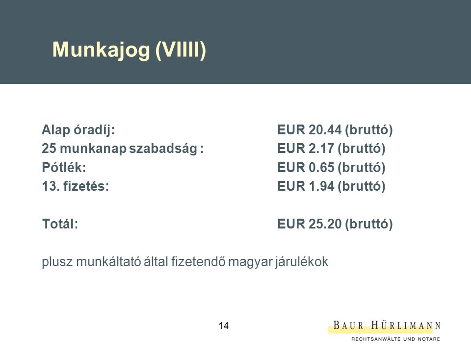 14 Munkajog (VIIII) Alap óradíj:EUR 20.44 (bruttó) 25 munkanap szabadság :EUR 2.17 (bruttó) Pótlék: EUR 0.65 (bruttó) 13.