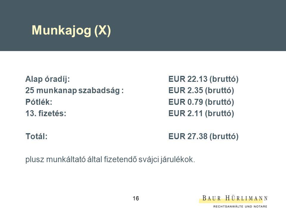 16 Munkajog (X) Alap óradíj:EUR 22.13 (bruttó) 25 munkanap szabadság :EUR 2.35 (bruttó) Pótlék: EUR 0.79 (bruttó) 13.