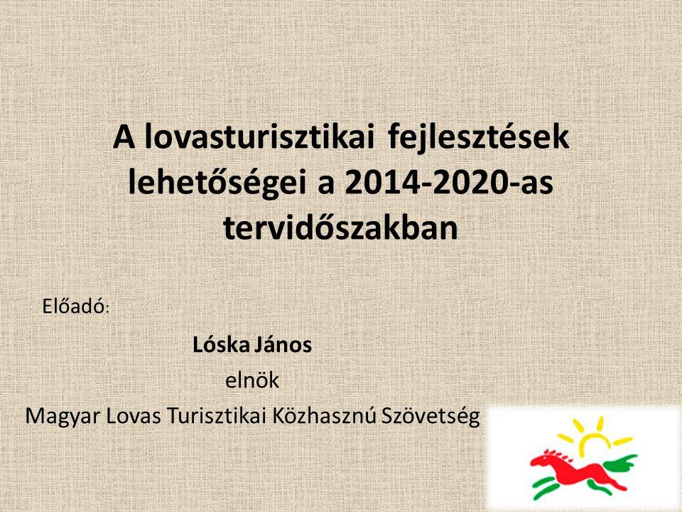 A lovasturisztikai fejlesztések lehetőségei a 2014-2020-as tervidőszakban Lóska János elnök Magyar Lovas Turisztikai Közhasznú Szövetség Előadó :
