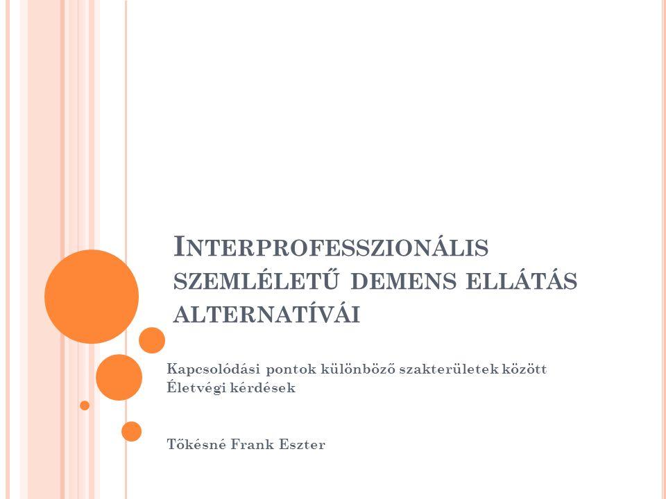 I NTERPROFESSZIONÁLIS SZEMLÉLETŰ DEMENS ELLÁTÁS ALTERNATÍVÁI Kapcsolódási pontok különböző szakterületek között Életvégi kérdések Tőkésné Frank Eszter