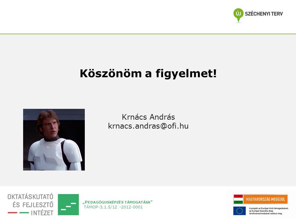 """""""P EDAGÓGUSKÉPZÉS TÁMOGATÁSA """" TÁMOP-3.1.5/12 -2012-0001 Köszönöm a figyelmet! Krnács András krnacs.andras@ofi.hu"""