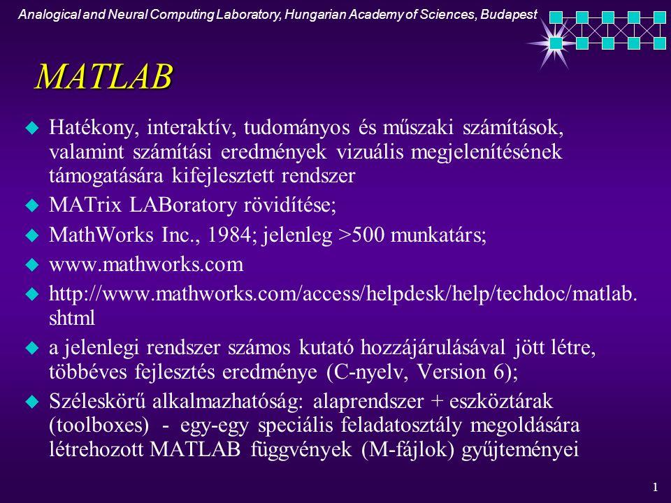 Analogical and Neural Computing Laboratory, Hungarian Academy of Sciences, Budapest 1 MATLAB u Hatékony, interaktív, tudományos és műszaki számítások, valamint számítási eredmények vizuális megjelenítésének támogatására kifejlesztett rendszer u MATrix LABoratory rövidítése; u MathWorks Inc., 1984; jelenleg >500 munkatárs; u www.mathworks.com u http://www.mathworks.com/access/helpdesk/help/techdoc/matlab.
