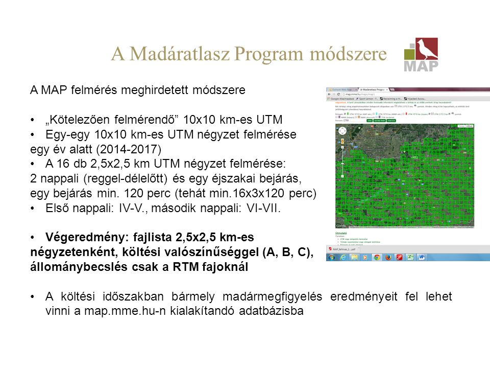 A probléma: A hazai madárállományok abszolút nagyságáról a legtöbb faj esetében csak halvány fogalmaink vannak A madárvédelmi irányelv szerinti országjelentés tapasztalatai: az MMM adatbázisból számított állománybecslések nagyon hozzávetőlegesek (az MMM trendekre jó) Szükség lenne a tesztelésre, ellenőrzésre, pontosításra Madáratlasz Program – kicsit intenzívebben (innentől a továbbiak nem a hivatalos MAP program, hanem beszámoló a CT69- ben, 2014-ben végzett felmérésről és eredményeiről, az ezzel kapcsolatos felvetésekről!)