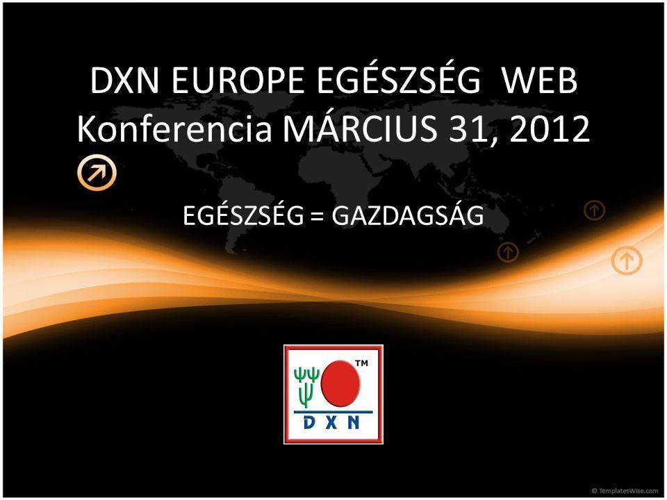 DXN EUROPE EGÉSZSÉG WEB Konferencia MÁRCIUS 31, 2012 EGÉSZSÉG = GAZDAGSÁG