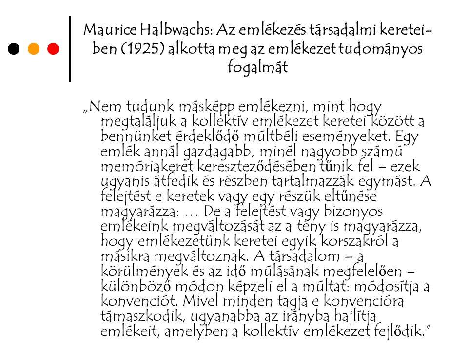 """Maurice Halbwachs: Az emlékezés társadalmi keretei- ben (1925) alkotta meg az emlékezet tudományos fogalmát """"Nem tudunk másképp emlékezni, mint hogy megtaláljuk a kollektív emlékezet keretei között a bennünket érdekl ő d ő múltbéli eseményeket."""