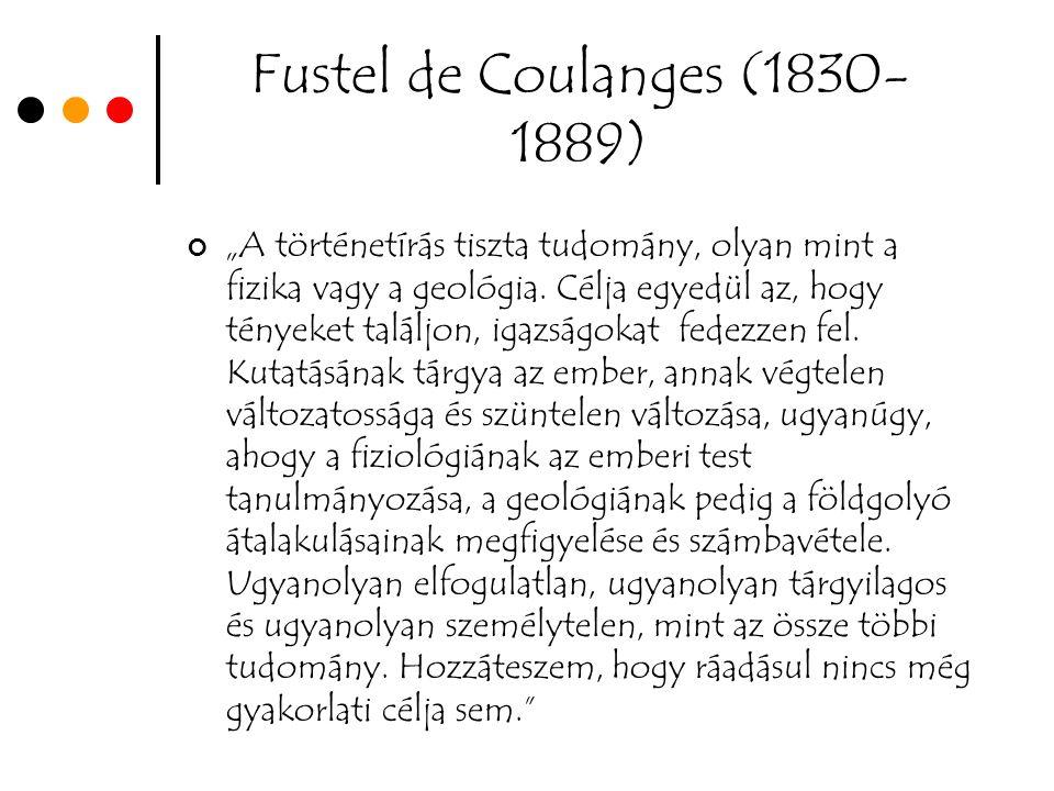 """Fustel de Coulanges (1830- 1889) """"A történetírás tiszta tudomány, olyan mint a fizika vagy a geológia."""