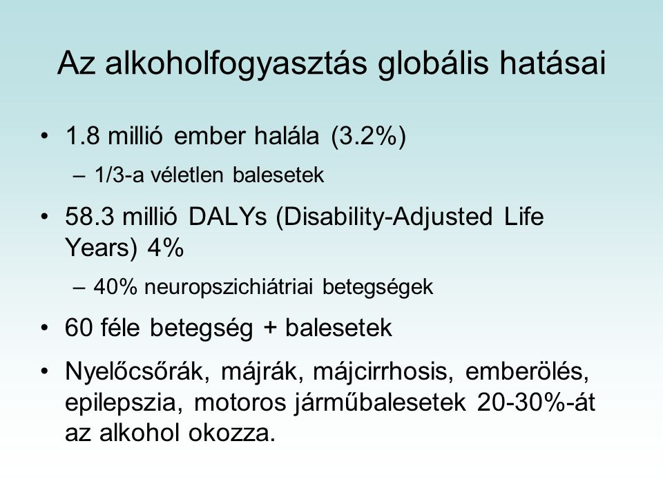 Az alkoholfogyasztás globális hatásai 1.8 millió ember halála (3.2%) –1/3-a véletlen balesetek 58.3 millió DALYs (Disability-Adjusted Life Years) 4% –40% neuropszichiátriai betegségek 60 féle betegség + balesetek Nyelőcsőrák, májrák, májcirrhosis, emberölés, epilepszia, motoros járműbalesetek 20-30%-át az alkohol okozza.