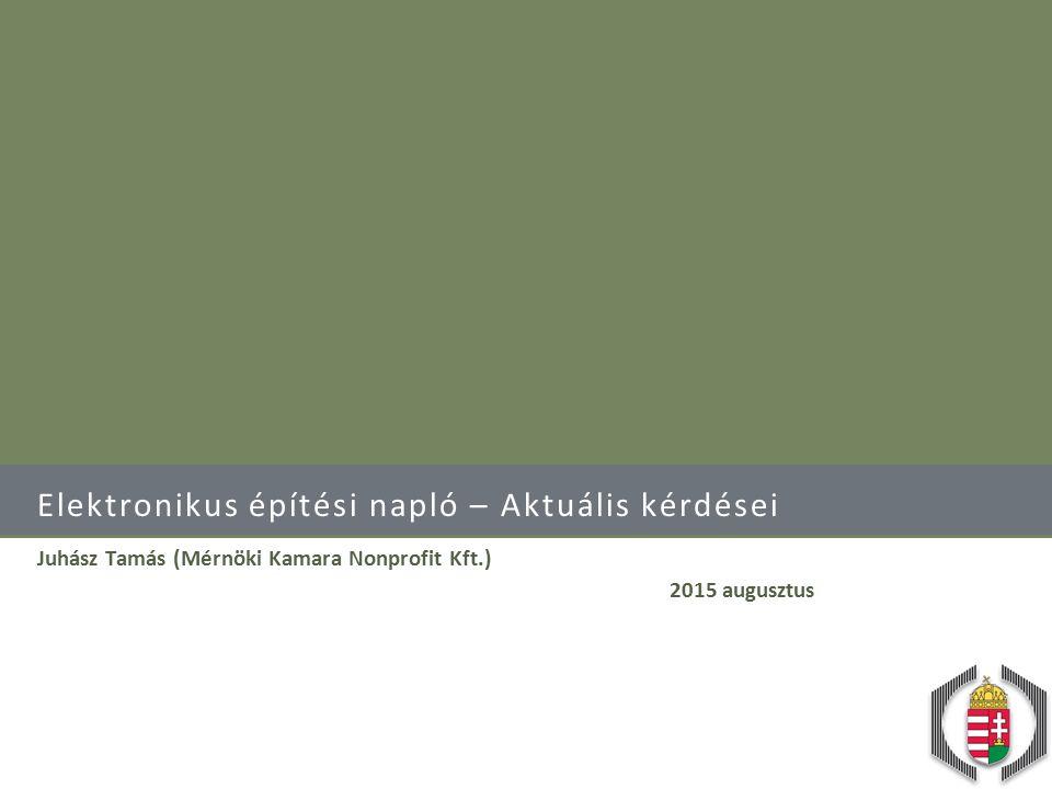 Elektronikus építési napló – Aktuális kérdései Juhász Tamás (Mérnöki Kamara Nonprofit Kft.) 2015 augusztus