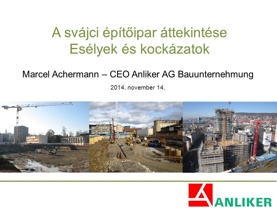 A svájci építőipar áttekintése Esélyek és kockázatok Marcel Achermann – CEO Anliker AG Bauunternehmung 2014. november 14.