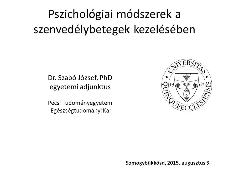 Pszichológiai módszerek a szenvedélybetegek kezelésében Dr. Szabó József, PhD egyetemi adjunktus Pécsi Tudományegyetem Egészségtudományi Kar Somogybük