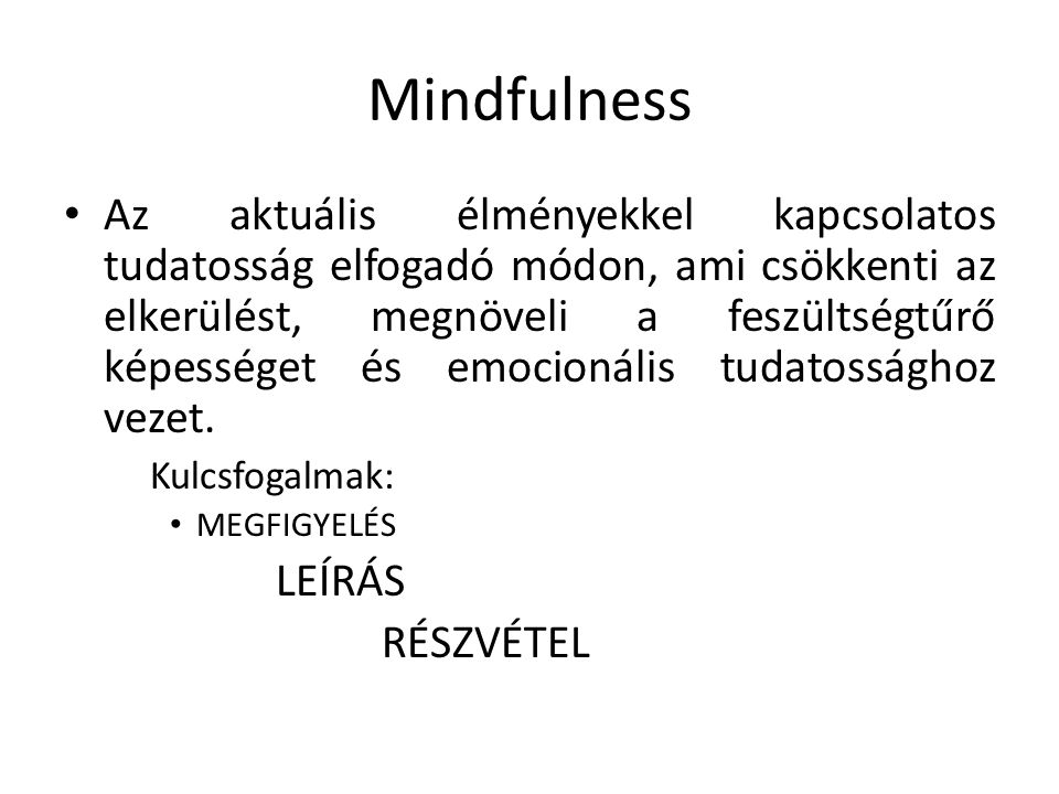 Mindfulness Az aktuális élményekkel kapcsolatos tudatosság elfogadó módon, ami csökkenti az elkerülést, megnöveli a feszültségtűrő képességet és emocionális tudatossághoz vezet.