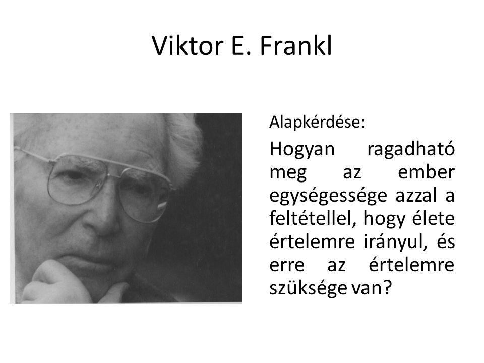 Viktor E. Frankl Alapkérdése: Hogyan ragadható meg az ember egységessége azzal a feltétellel, hogy élete értelemre irányul, és erre az értelemre szüks