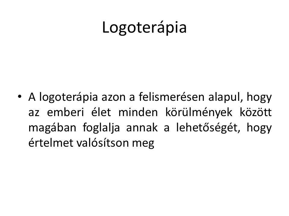 Logoterápia A logoterápia azon a felismerésen alapul, hogy az emberi élet minden körülmények között magában foglalja annak a lehetőségét, hogy értelme