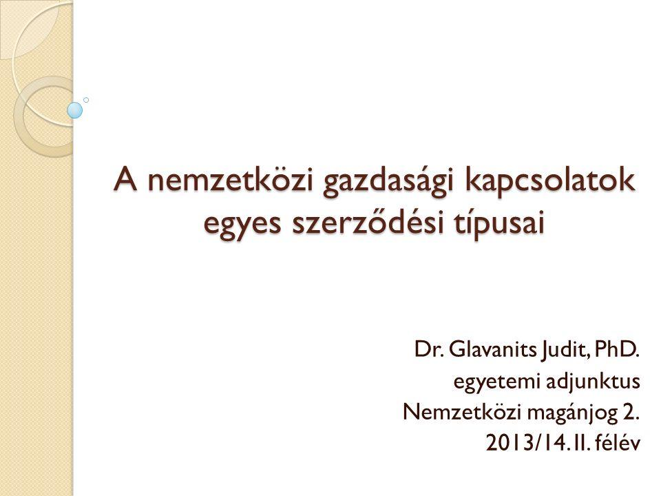 A nemzetközi gazdasági kapcsolatok egyes szerződési típusai Dr. Glavanits Judit, PhD. egyetemi adjunktus Nemzetközi magánjog 2. 2013/14. II. félév