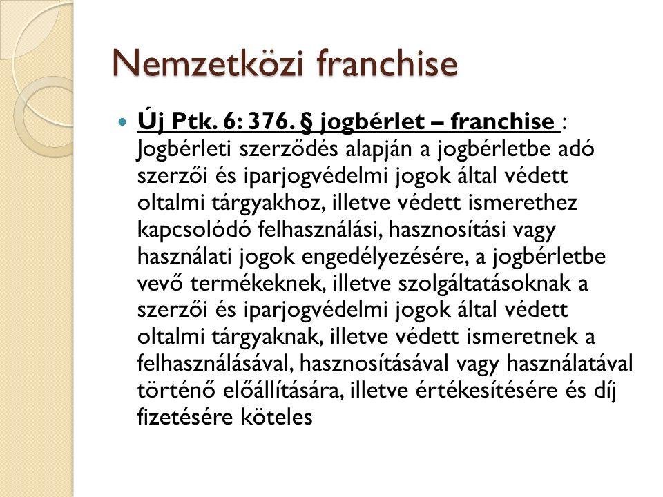 Nemzetközi franchise Új Ptk. 6: 376. § jogbérlet – franchise : Jogbérleti szerződés alapján a jogbérletbe adó szerzői és iparjogvédelmi jogok által vé