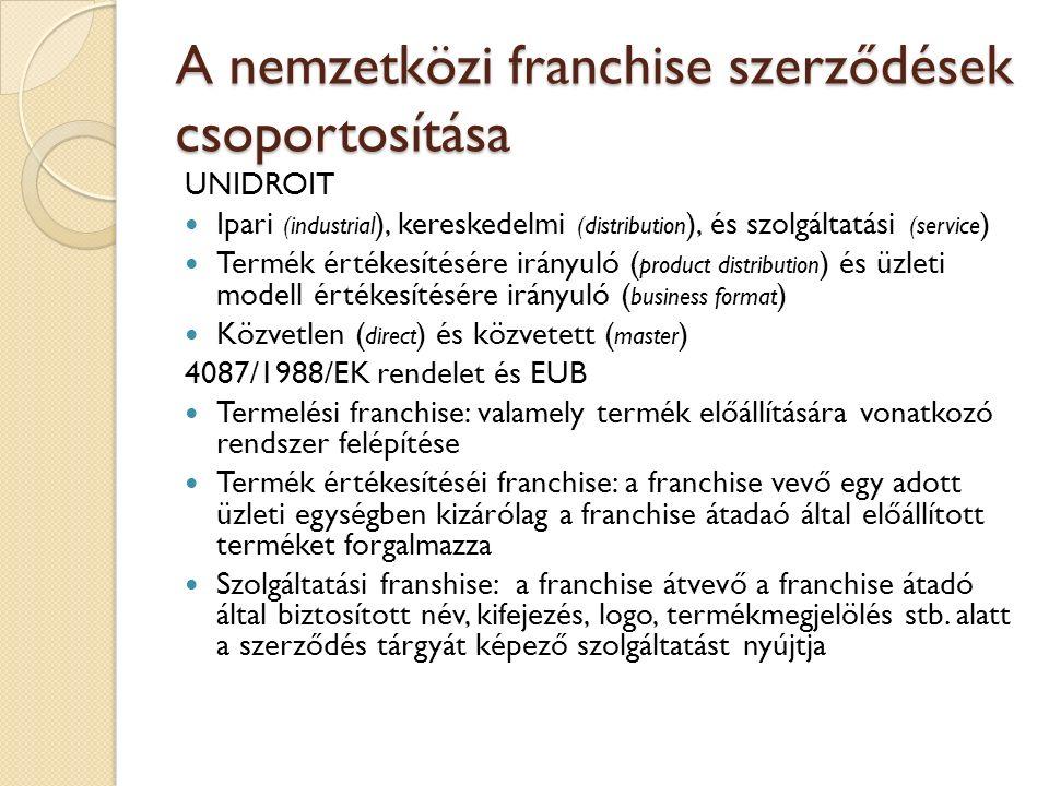 A nemzetközi franchise szerződések csoportosítása UNIDROIT Ipari (industrial ), kereskedelmi (distribution ), és szolgáltatási (service ) Termék értékesítésére irányuló ( product distribution ) és üzleti modell értékesítésére irányuló ( business format ) Közvetlen ( direct ) és közvetett ( master ) 4087/1988/EK rendelet és EUB Termelési franchise: valamely termék előállítására vonatkozó rendszer felépítése Termék értékesítéséi franchise: a franchise vevő egy adott üzleti egységben kizárólag a franchise átadaó által előállított terméket forgalmazza Szolgáltatási franshise: a franchise átvevő a franchise átadó által biztosított név, kifejezés, logo, termékmegjelölés stb.