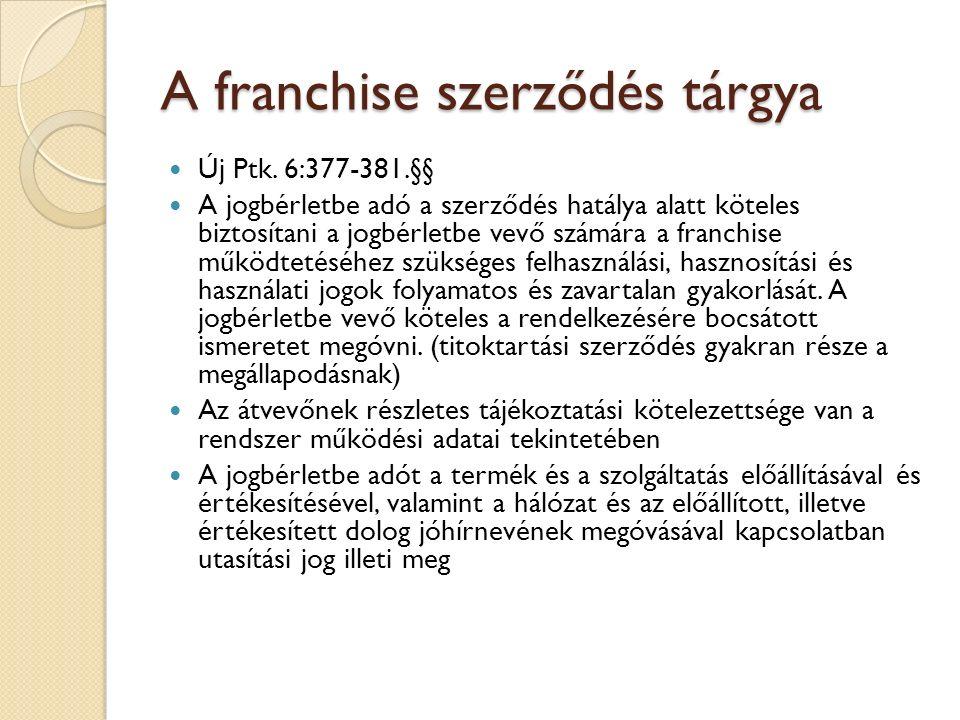 A franchise szerződés tárgya Új Ptk. 6:377-381.§§ A jogbérletbe adó a szerződés hatálya alatt köteles biztosítani a jogbérletbe vevő számára a franchi