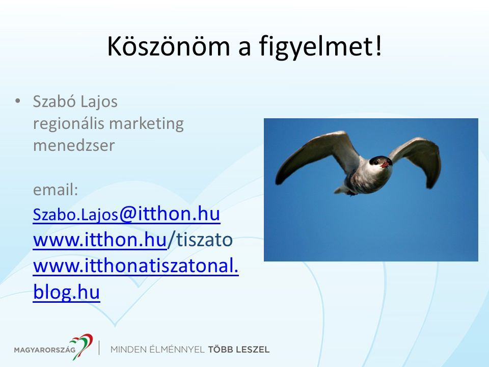 Köszönöm a figyelmet! Szabó Lajos regionális marketing menedzser email: Szabo.Lajos @itthon.hu www.itthon.hu/tiszato www.itthonatiszatonal. blog.hu Sz
