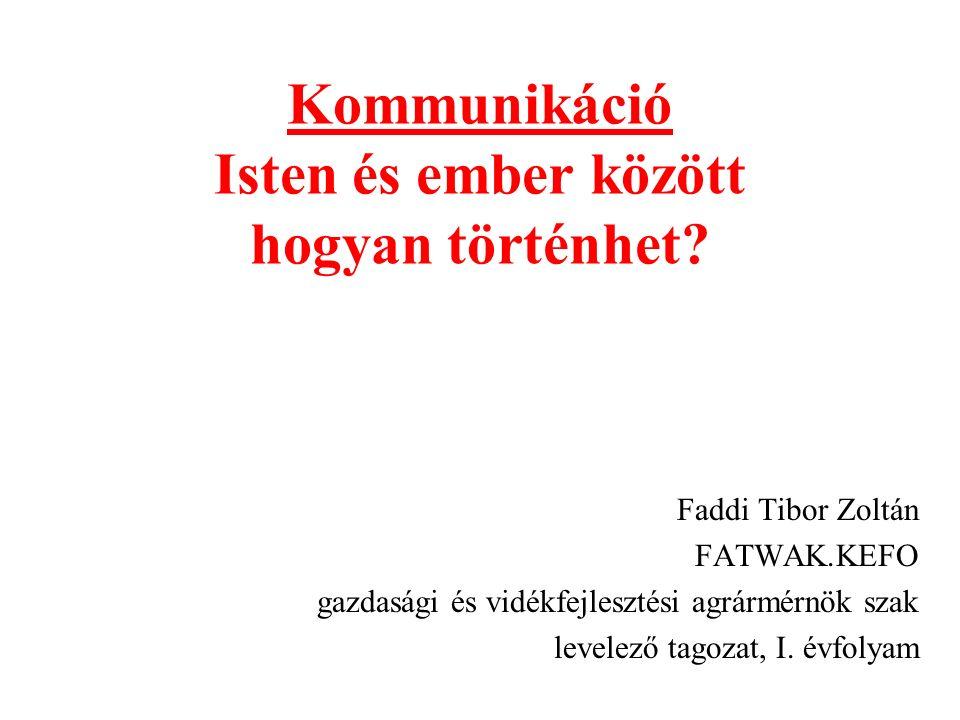 Kommunikáció Isten és ember között hogyan történhet? Faddi Tibor Zoltán FATWAK.KEFO gazdasági és vidékfejlesztési agrármérnök szak levelező tagozat, I