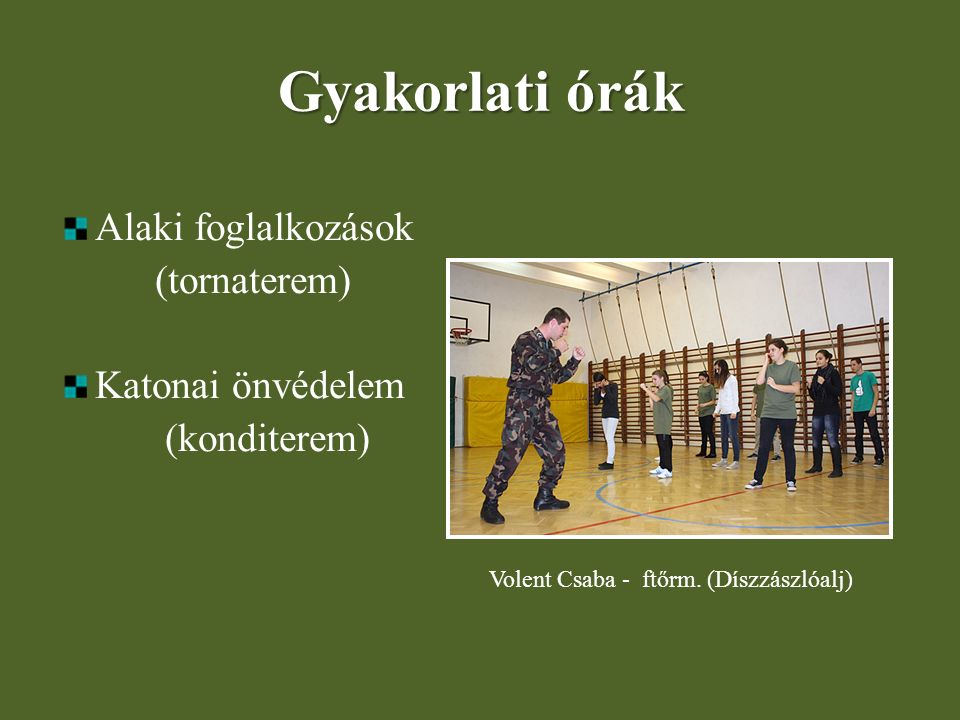 Gyakorlati órák Alaki foglalkozások (tornaterem) Katonai önvédelem (konditerem) Volent Csaba - ftőrm. (Díszzászlóalj)