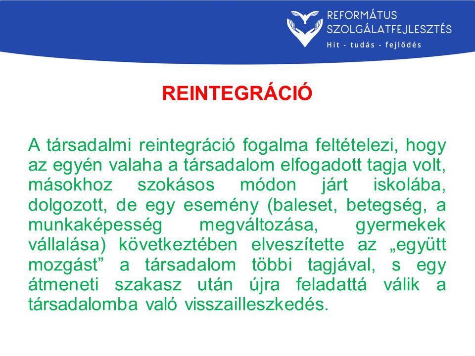 REINTEGRÁCIÓ A társadalmi reintegráció fogalma feltételezi, hogy az egyén valaha a társadalom elfogadott tagja volt, másokhoz szokásos módon járt isko