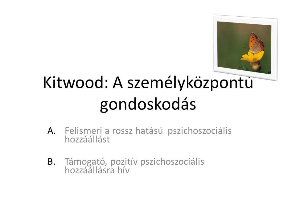 Kitwood: A személyközpontú gondoskodás A.Felismeri a rossz hatású pszichoszociális hozzáállást B.Támogató, pozitív pszichoszociális hozzáállásra hív