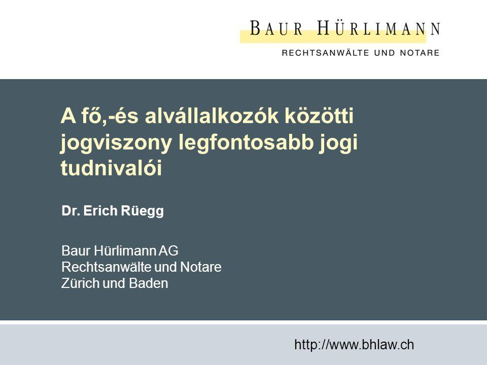 1 A fő,-és alvállalkozók közötti jogviszony legfontosabb jogi tudnivalói http://www.bhlaw.ch Dr. Erich Rüegg Baur Hürlimann AG Rechtsanwälte und Notar