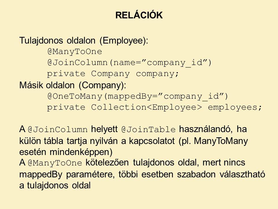 RELÁCIÓK Tulajdonos oldalon (Employee): @ManyToOne @JoinColumn(name= company_id ) private Company company; Másik oldalon (Company): @OneToMany(mappedBy= company_id ) private Collection employees; A @JoinColumn helyett @JoinTable használandó, ha külön tábla tartja nyilván a kapcsolatot (pl.