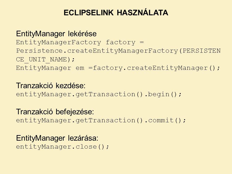 ECLIPSELINK HASZNÁLATA EntityManager lekérése EntityManagerFactory factory = Persistence.createEntityManagerFactory(PERSISTEN CE_UNIT_NAME); EntityManager em =factory.createEntityManager(); Tranzakció kezdése: entityManager.getTransaction().begin(); Tranzakció befejezése: entityManager.getTransaction().commit(); EntityManager lezárása: entityManager.close();
