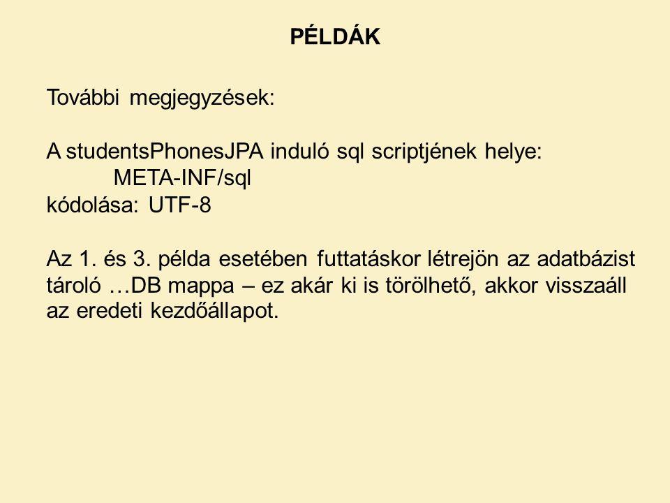 PÉLDÁK További megjegyzések: A studentsPhonesJPA induló sql scriptjének helye: META-INF/sql kódolása: UTF-8 Az 1.